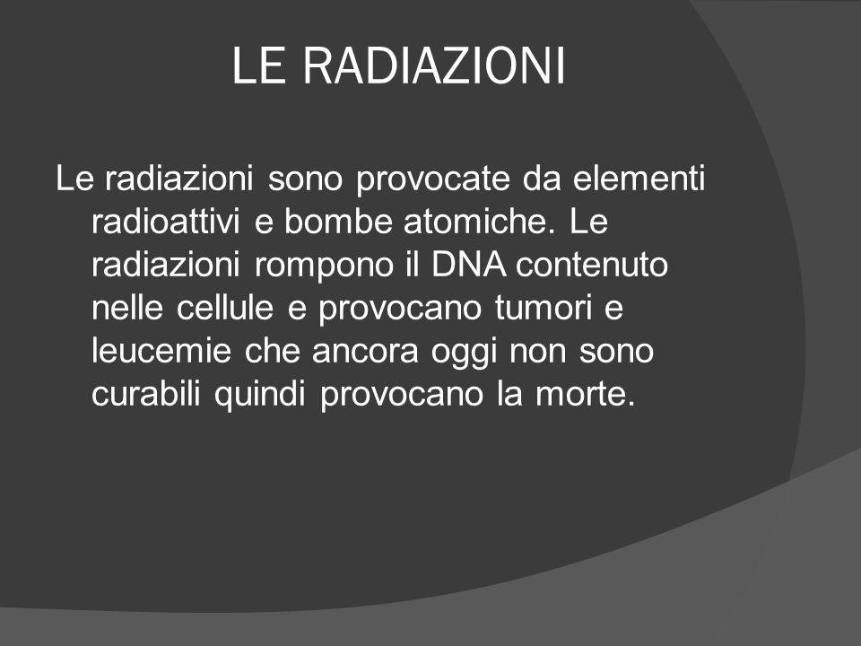 LE RADIAZIONI Le radiazioni sono provocate da elementi radioattivi e bombe atomiche. Le radiazioni rompono il DNA contenuto nelle cellule e provocano