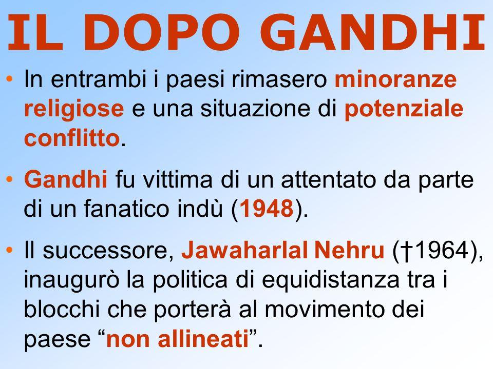 IL DOPO GANDHI In entrambi i paesi rimasero minoranze religiose e una situazione di potenziale conflitto. Gandhi fu vittima di un attentato da parte d