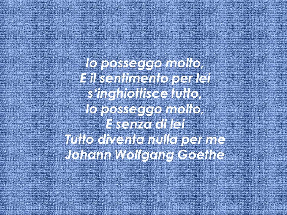 Io posseggo molto, E il sentimento per lei s'inghiottisce tutto, Io posseggo molto, E senza di lei Tutto diventa nulla per me Johann Wolfgang Goethe