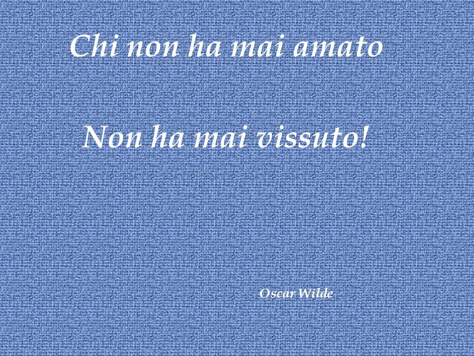 Chi non ha mai amato Non ha mai vissuto! Oscar Wilde