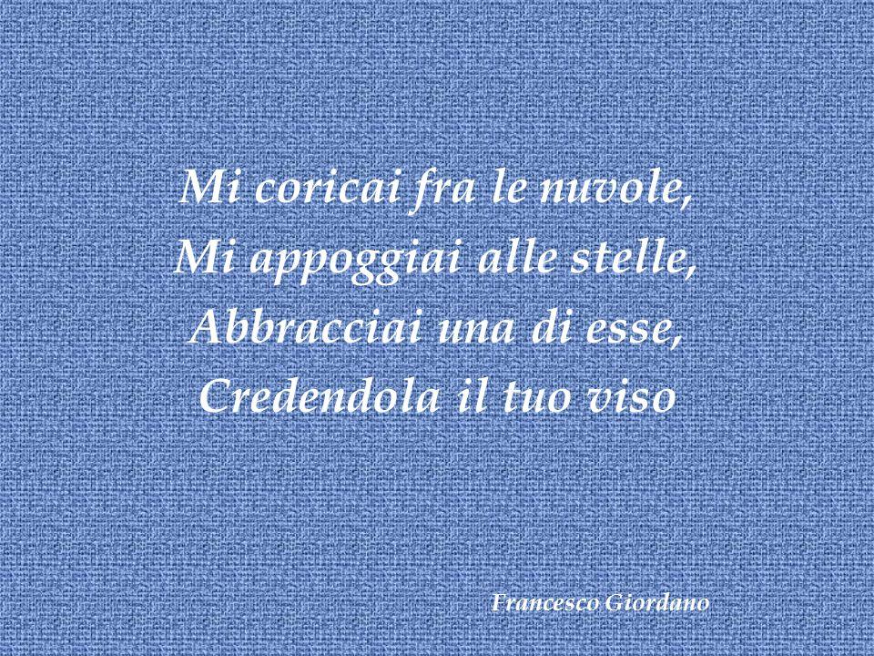 Mi coricai fra le nuvole, Mi appoggiai alle stelle, Abbracciai una di esse, Credendola il tuo viso Francesco Giordano