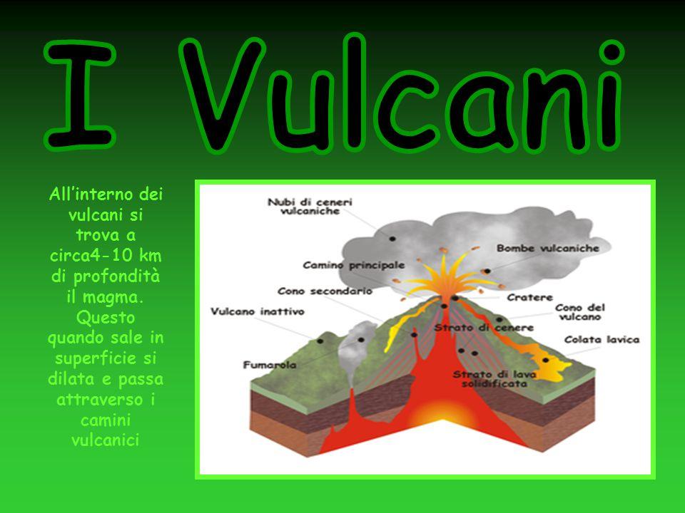 All'interno dei vulcani si trova a circa4-10 km di profondità il magma. Questo quando sale in superficie si dilata e passa attraverso i camini vulcani