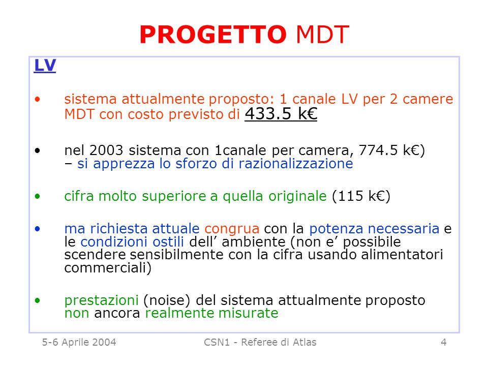 5-6 Aprile 2004CSN1 - Referee di Atlas5 PROGETTO MDT LV - II ulteriore novita' economica: si chiede il finanziamento della caveria per la sola parte italiana, con un risparmio INFN di 85 k€ - si apprezza lo sforzo di contenere gli extracosti i referee propongono di accettare la richiesta di una approvazione del progetto nella versione attuale, con il gentleman agreement che la gara parte dopo verifica del rumore al test beam.