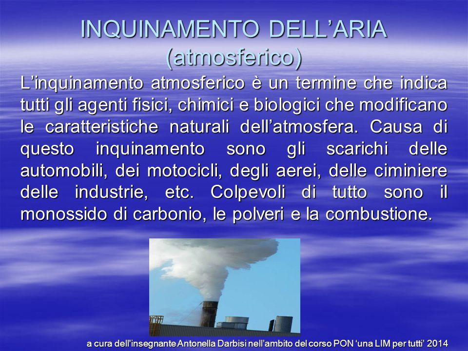 INQUINAMENTO DELL'ARIA (atmosferico) L'inquinamento atmosferico è un termine che indica tutti gli agenti fisici, chimici e biologici che modificano le