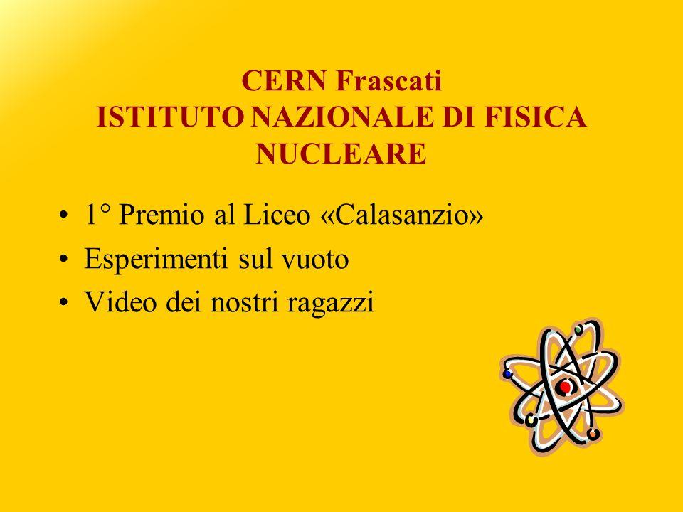 CERN Frascati ISTITUTO NAZIONALE DI FISICA NUCLEARE 1° Premio al Liceo «Calasanzio» Esperimenti sul vuoto Video dei nostri ragazzi