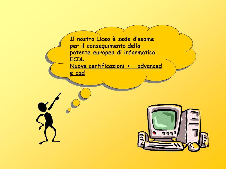 Il nostro Liceo è sede d'esame per il conseguimento della patente europea di informatica ECDL Nuove certificazioni + advanced e cad Il nostro Liceo è