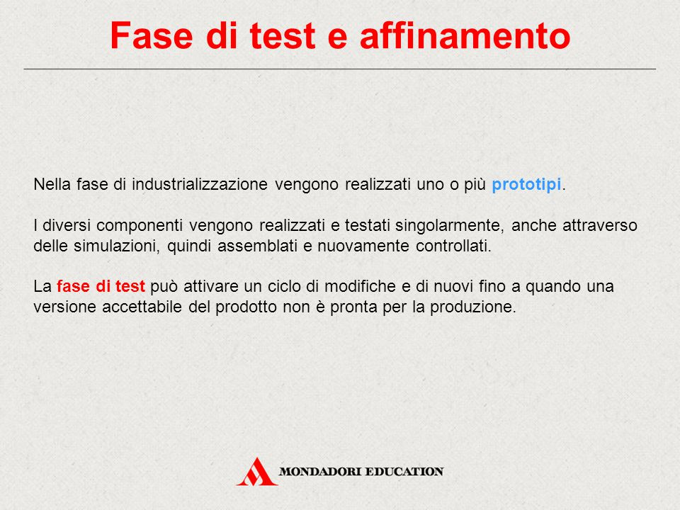 Fase di test e affinamento Nella fase di industrializzazione vengono realizzati uno o più prototipi. I diversi componenti vengono realizzati e testati