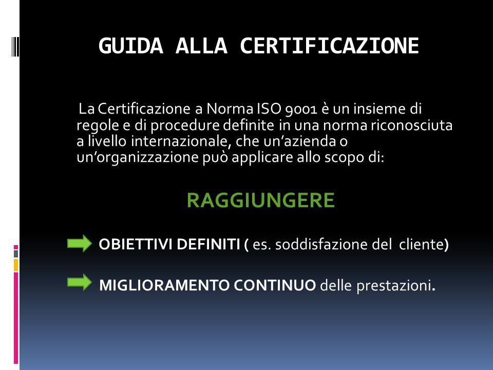 GUIDA ALLA CERTIFICAZIONE La Certificazione a Norma ISO 9001 è un insieme di regole e di procedure definite in una norma riconosciuta a livello intern