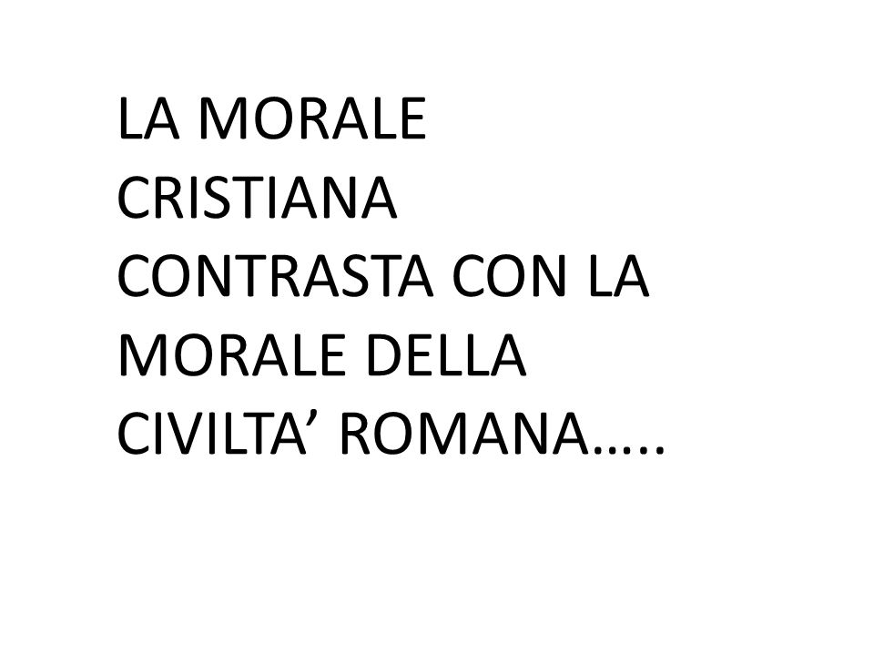 LA MORALE CRISTIANA CONTRASTA CON LA MORALE DELLA CIVILTA' ROMANA…..