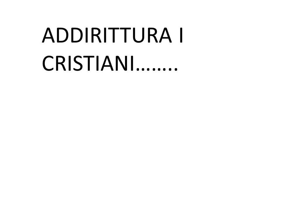 ADDIRITTURA I CRISTIANI……..