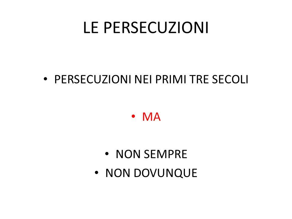 LE PERSECUZIONI PERSECUZIONI NEI PRIMI TRE SECOLI MA NON SEMPRE NON DOVUNQUE