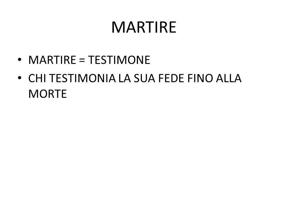 MARTIRE MARTIRE = TESTIMONE CHI TESTIMONIA LA SUA FEDE FINO ALLA MORTE