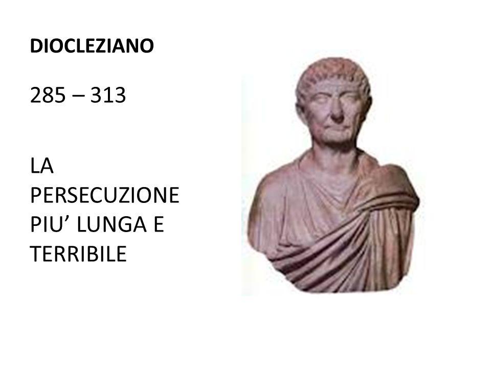 DIOCLEZIANO 285 – 313 LA PERSECUZIONE PIU' LUNGA E TERRIBILE