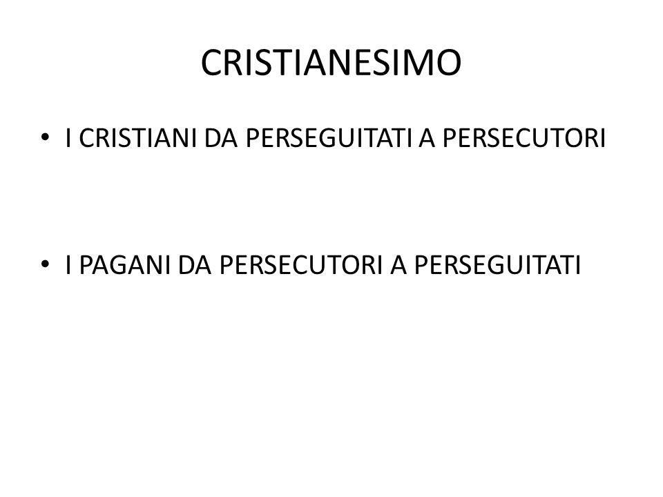 CRISTIANESIMO I CRISTIANI DA PERSEGUITATI A PERSECUTORI I PAGANI DA PERSECUTORI A PERSEGUITATI