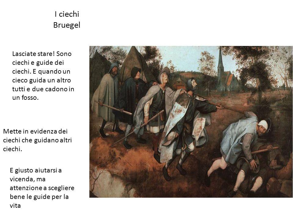 I ciechi Bruegel Mette in evidenza dei ciechi che guidano altri ciechi. Lasciate stare! Sono ciechi e guide dei ciechi. E quando un cieco guida un alt