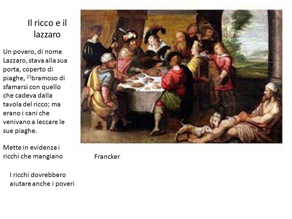 Il ricco e il lazzaro Un povero, di nome Lazzaro, stava alla sua porta, coperto di piaghe, 21 bramoso di sfamarsi con quello che cadeva dalla tavola del ricco; ma erano i cani che venivano a leccare le sue piaghe.