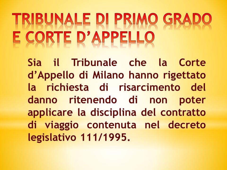 Sia il Tribunale che la Corte d'Appello di Milano hanno rigettato la richiesta di risarcimento del danno ritenendo di non poter applicare la disciplina del contratto di viaggio contenuta nel decreto legislativo 111/1995.