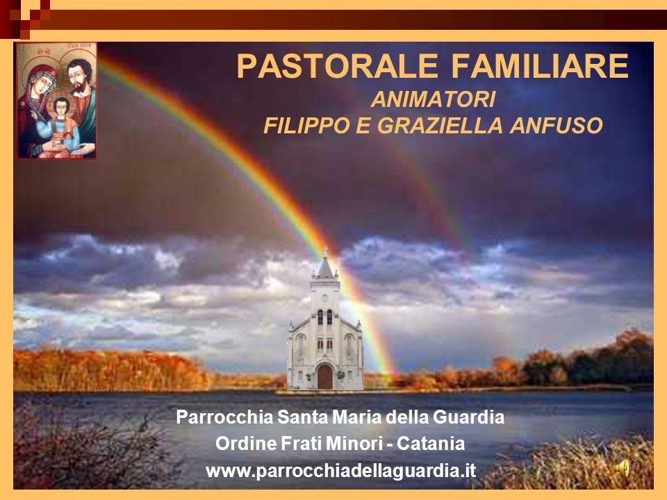 PASTORALE FAMILIARE ANIMATORI FILIPPO E GRAZIELLA ANFUSO Parrocchia Santa Maria della Guardia Ordine Frati Minori - Catania www.parrocchiadellaguardia