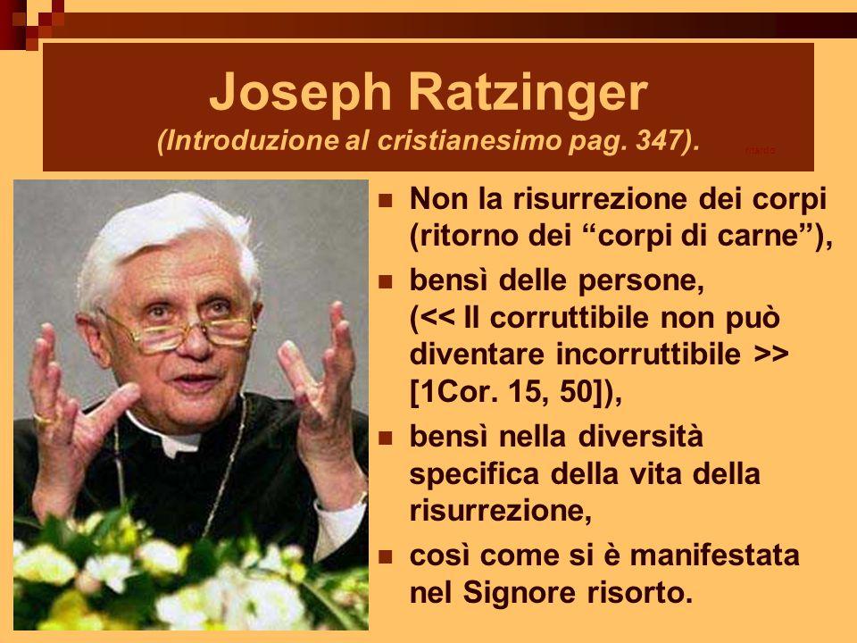 """Joseph Ratzinger (Introduzione al cristianesimo pag. 347). Non la risurrezione dei corpi (ritorno dei """"corpi di carne""""), bensì delle persone, ( > [1Co"""