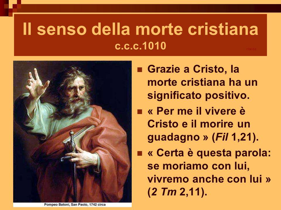 Il senso della morte cristiana c.c.c.1010 Grazie a Cristo, la morte cristiana ha un significato positivo. « Per me il vivere è Cristo e il morire un g