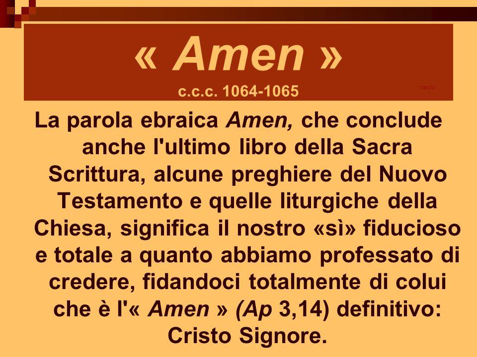 « Amen » c.c.c. 1064-1065 La parola ebraica Amen, che conclude anche l'ultimo libro della Sacra Scrittura, alcune preghiere del Nuovo Testamento e que