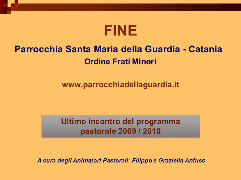 FINE Parrocchia Santa Maria della Guardia - Catania Ordine Frati Minori www.parrocchiadellaguardia.it A cura degli Animatori Pastorali: Filippo e Graz