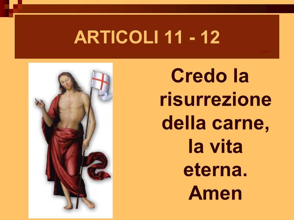 ARTICOLI 11 - 12 Credo la risurrezione della carne, la vita eterna. Amen ritardo