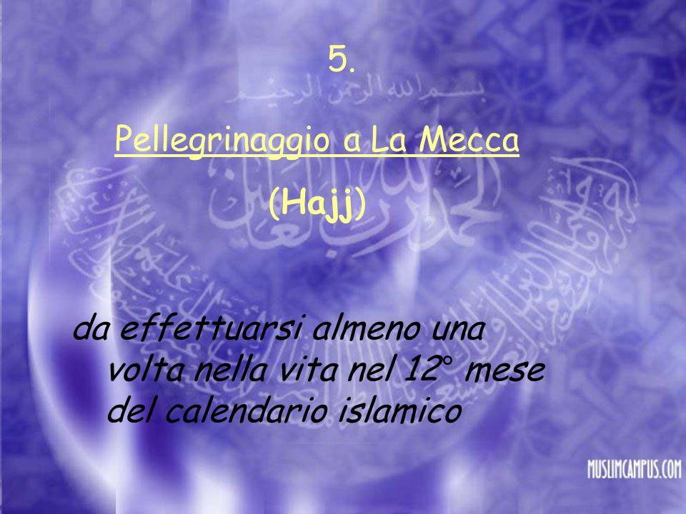 Pellegrinaggio a La Mecca (Hajj) da effettuarsi almeno una volta nella vita nel 12° mese del calendario islamico 5.