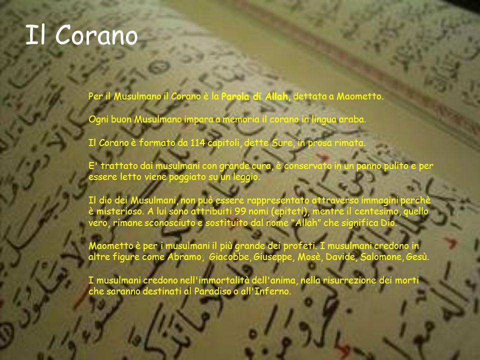 Il Corano Per il Musulmano il Corano è la Parola di Allah, dettata a Maometto. Ogni buon Musulmano impara a memoria il corano in lingua araba. Il Cora