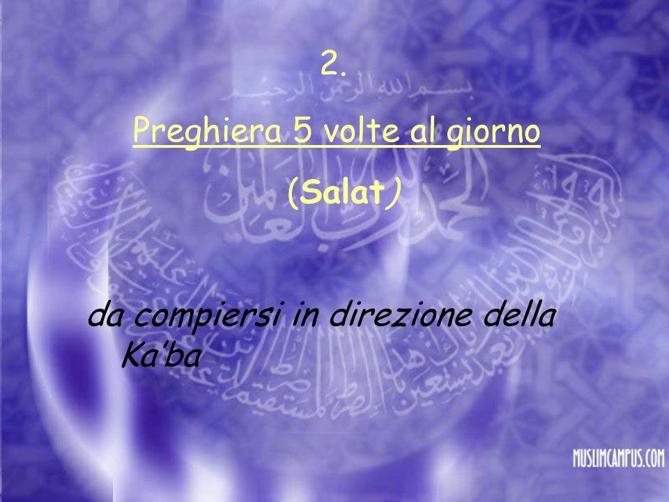Preghiera 5 volte al giorno (Salat) da compiersi in direzione della Ka'ba 2.