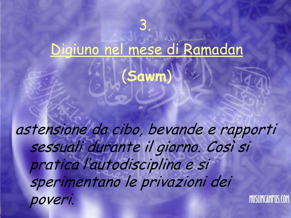 Digiuno nel mese di Ramadan (Sawm) astensione da cibo, bevande e rapporti sessuali durante il giorno. Così si pratica l'autodisciplina e si sperimenta