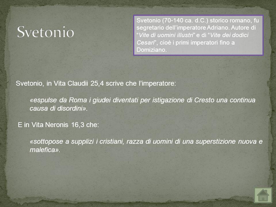 Svetonio, in Vita Claudii 25,4 scrive che l'imperatore: «espulse da Roma i giudei diventati per istigazione di Cresto una continua causa di disordini».