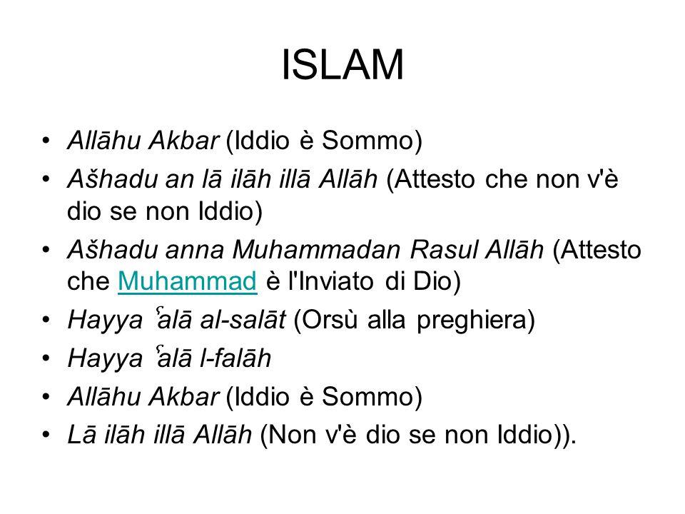 ISLAM Allāhu Akbar (Iddio è Sommo) Ašhadu an lā ilāh illā Allāh (Attesto che non v'è dio se non Iddio) Ašhadu anna Muhammadan Rasul Allāh (Attesto che