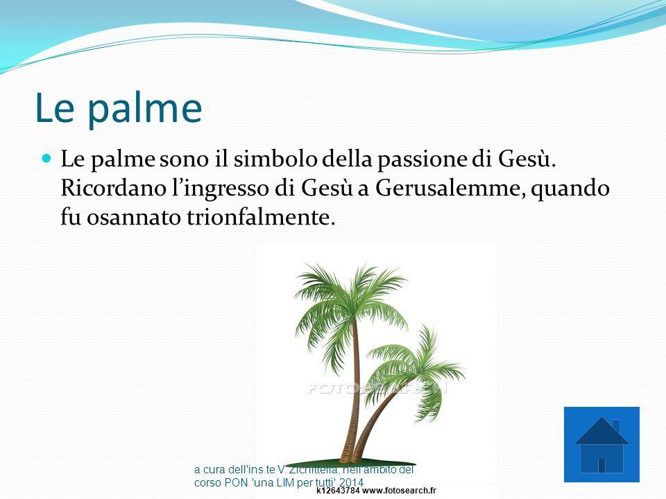 Le palme Le palme sono il simbolo della passione di Gesù. Ricordano l'ingresso di Gesù a Gerusalemme, quando fu osannato trionfalmente. a cura dell'in