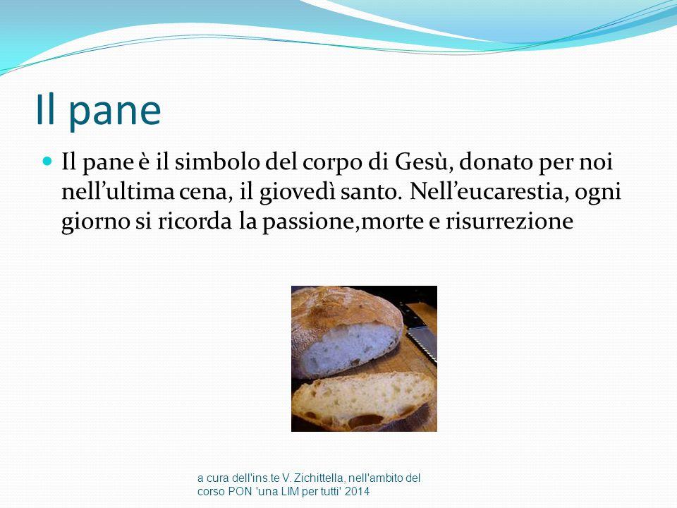 Il pane Il pane è il simbolo del corpo di Gesù, donato per noi nell'ultima cena, il giovedì santo. Nell'eucarestia, ogni giorno si ricorda la passione