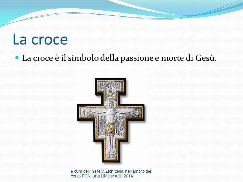 La croce La croce è il simbolo della passione e morte di Gesù. a cura dell'ins.te V. Zichittella, nell'ambito del corso PON 'una LIM per tutti' 2014