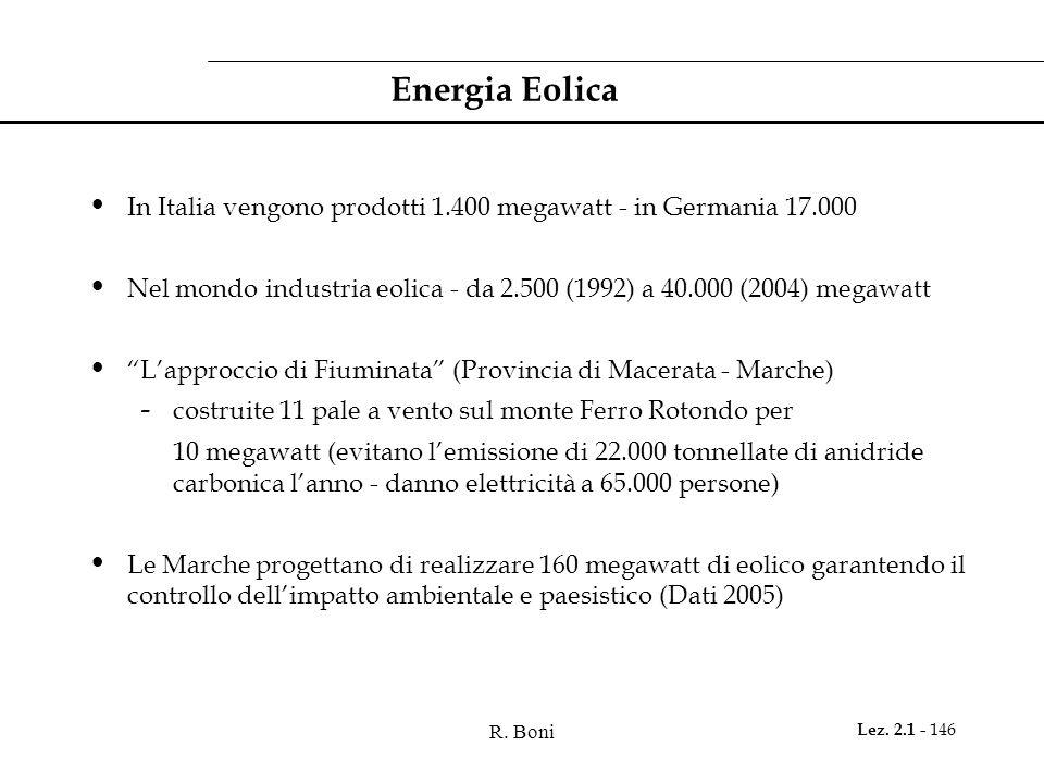 R. Boni Lez. 2.1 - 146 Energia Eolica In Italia vengono prodotti 1.400 megawatt - in Germania 17.000 Nel mondo industria eolica - da 2.500 (1992) a 40