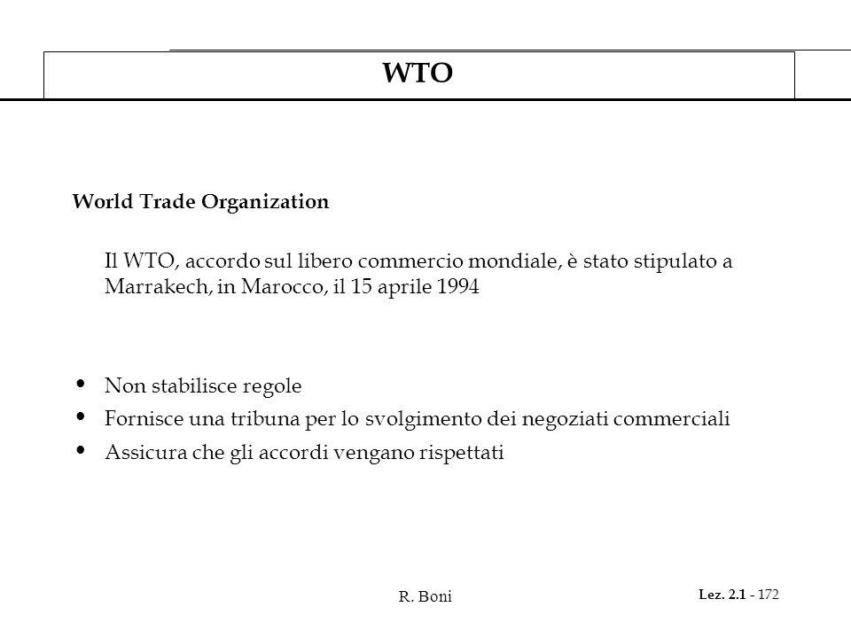 R. Boni Lez. 2.1 - 172 WTO World Trade Organization Il WTO, accordo sul libero commercio mondiale, è stato stipulato a Marrakech, in Marocco, il 15 ap