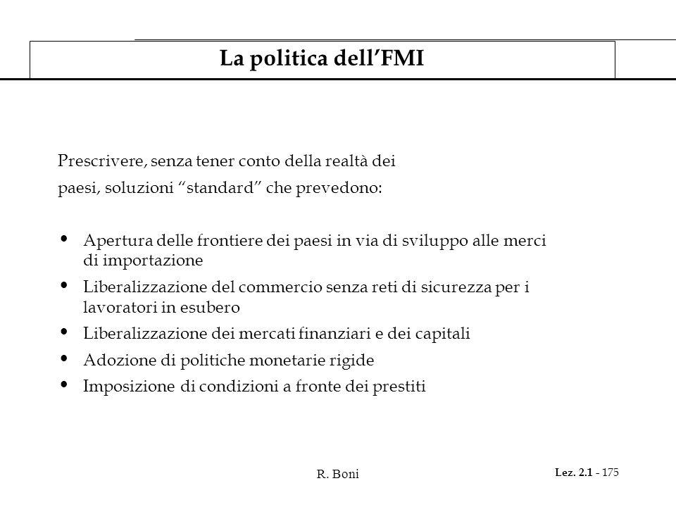 """R. Boni Lez. 2.1 - 175 La politica dell'FMI Prescrivere, senza tener conto della realtà dei paesi, soluzioni """"standard"""" che prevedono: Apertura delle"""
