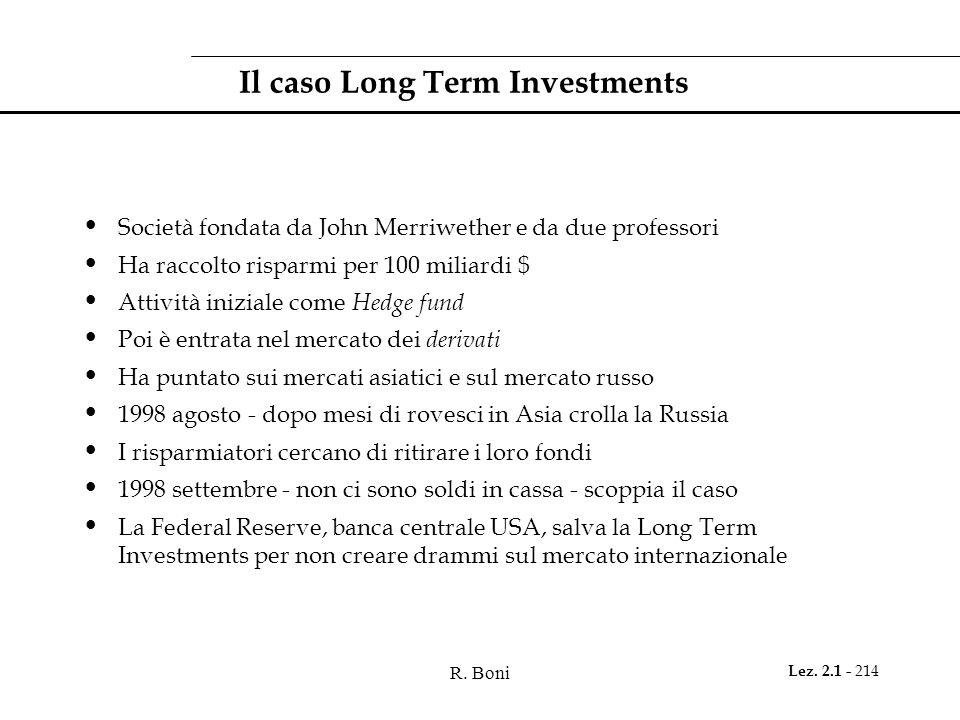 R. Boni Lez. 2.1 - 214 Il caso Long Term Investments Società fondata da John Merriwether e da due professori Ha raccolto risparmi per 100 miliardi $ A