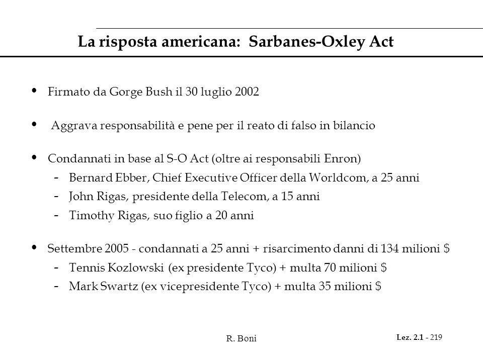 R. Boni Lez. 2.1 - 219 La risposta americana: Sarbanes-Oxley Act Firmato da Gorge Bush il 30 luglio 2002 Aggrava responsabilità e pene per il reato di