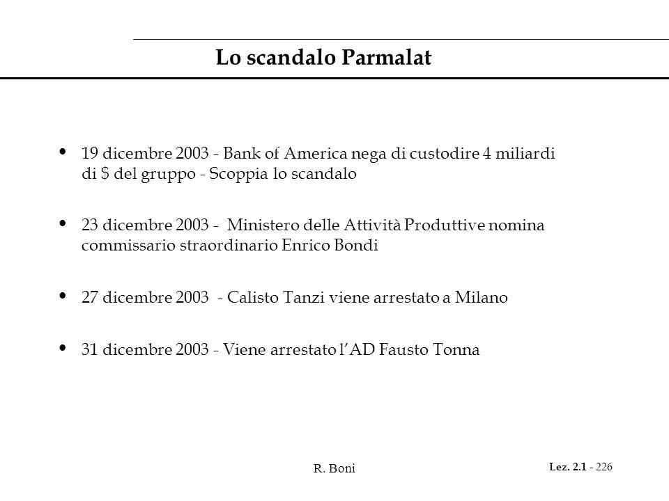 R. Boni Lez. 2.1 - 226 Lo scandalo Parmalat 19 dicembre 2003 - Bank of America nega di custodire 4 miliardi di $ del gruppo - Scoppia lo scandalo 23 d