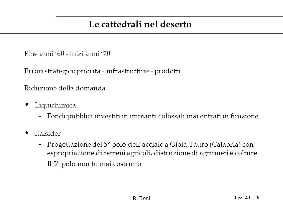 R. Boni Lez. 2.1 - 26 Le cattedrali nel deserto Fine anni '60 - inizi anni '70 Errori strategici: priorità - infrastrutture - prodotti Riduzione della
