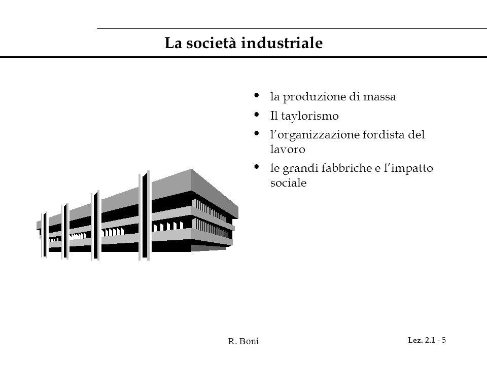 R. Boni Lez. 2.1 - 5 La società industriale la produzione di massa Il taylorismo l'organizzazione fordista del lavoro le grandi fabbriche e l'impatto