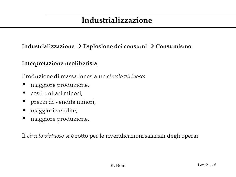 R. Boni Lez. 2.1 - 8 Industrializzazione Industrializzazione  Esplosione dei consumi  Consumismo Interpretazione neoliberista Produzione di massa in
