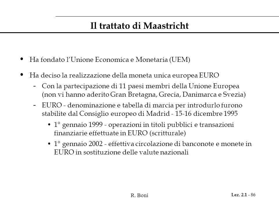 R. Boni Lez. 2.1 - 86 Il trattato di Maastricht Ha fondato l'Unione Economica e Monetaria (UEM) Ha deciso la realizzazione della moneta unica europea
