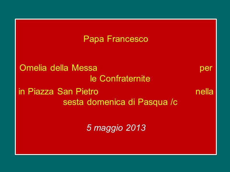 Papa Francesco Omelia della Messa per le Confraternite in Piazza San Pietro nella sesta domenica di Pasqua /c 5 maggio 2013 Papa Francesco Omelia della Messa per le Confraternite in Piazza San Pietro nella sesta domenica di Pasqua /c 5 maggio 2013