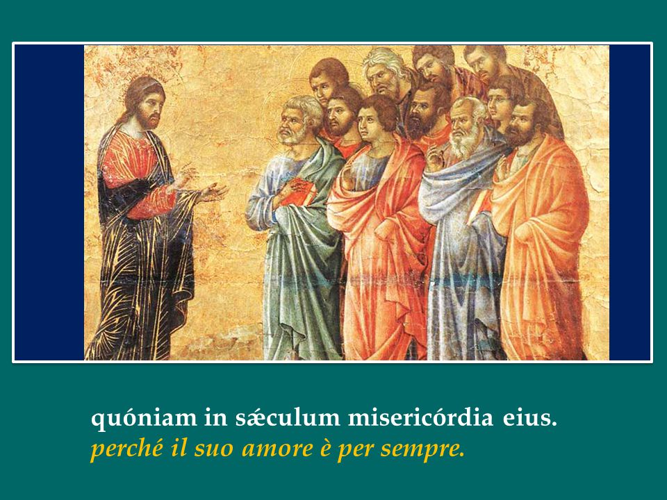 quóniam in sǽculum misericórdia eius. perché il suo amore è per sempre.