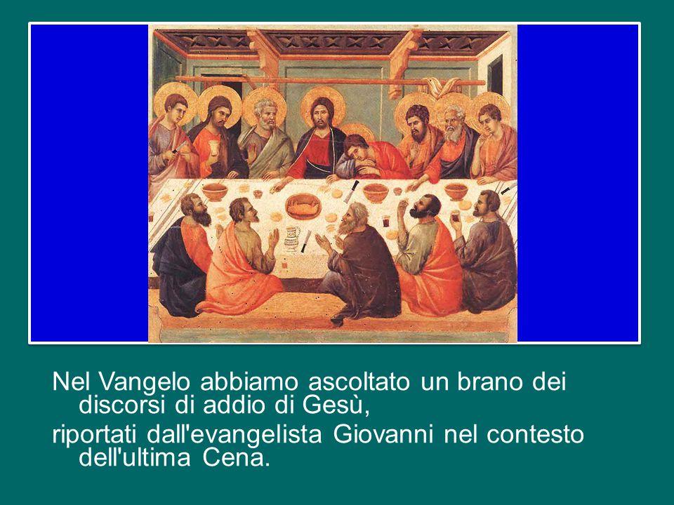 Nel Vangelo abbiamo ascoltato un brano dei discorsi di addio di Gesù, riportati dall evangelista Giovanni nel contesto dell ultima Cena.