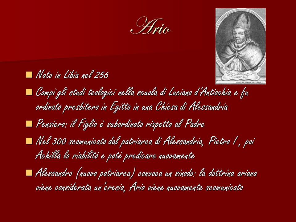 Ario Nato in Libia nel 256 Nato in Libia nel 256 Compì gli studi teologici nella scuola di Luciano d'Antiochia e fu ordinato presbitero in Egitto in u